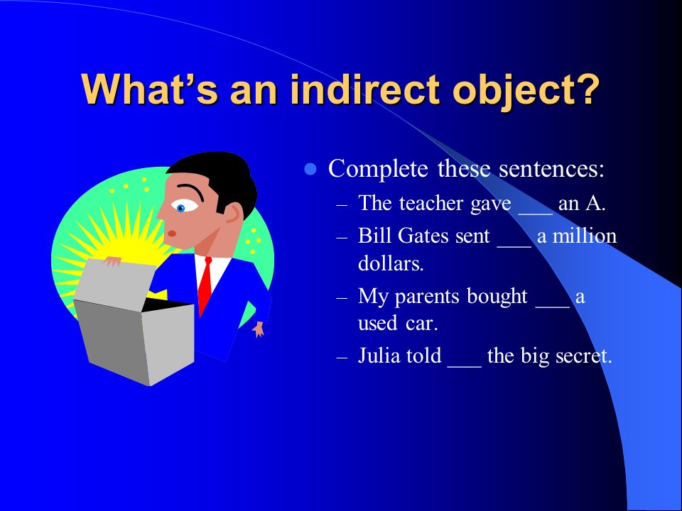 Whats an indirect object.Complete these sentences: – The teacher gave ___ an A.