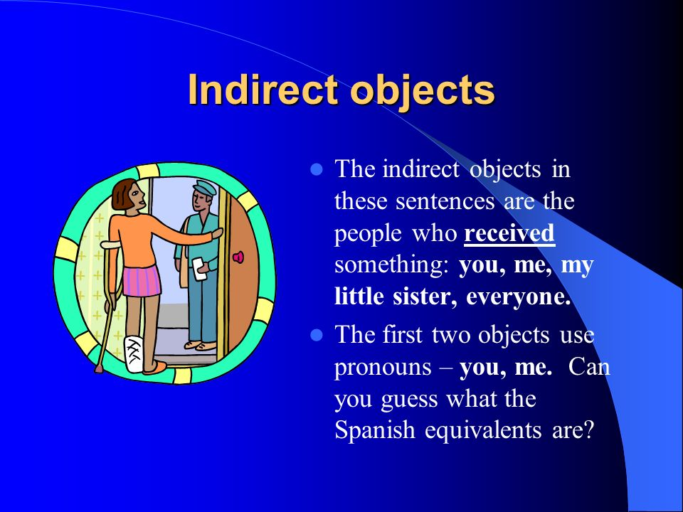 Indirect objects The indirect objects in these sentences are the people who received something: you, me, my little sister, everyone.