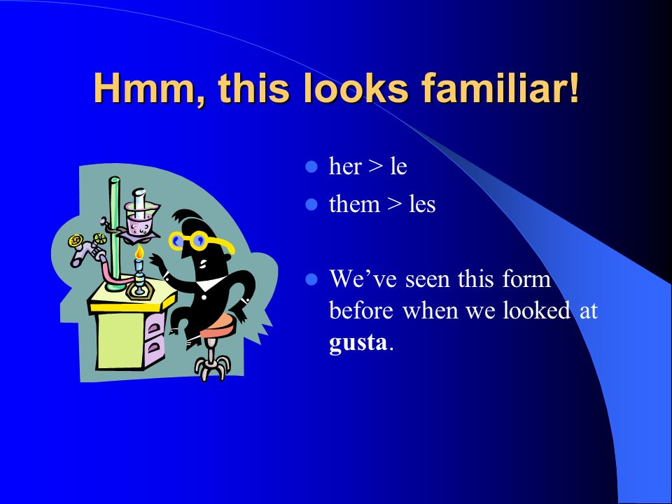 Thats right! me > you > te The second pair of objects can be replaced with pronouns – her, them. What are the Spanish equivalents?