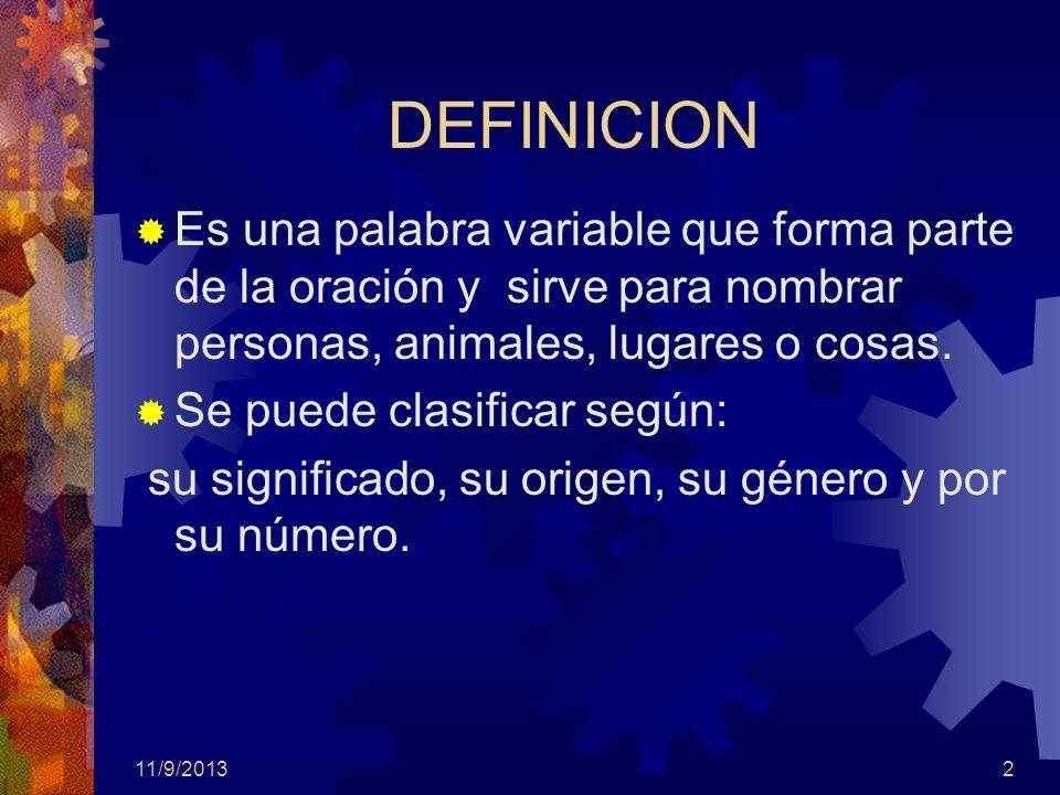11/9/20132 DEFINICION Es una palabra variable que forma parte de la oración y sirve para nombrar personas, animales, lugares o cosas. Se puede clasifi