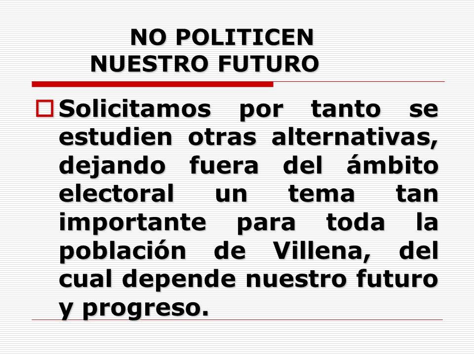 NO POLITICEN NUESTRO FUTURO NO POLITICEN NUESTRO FUTURO Solicitamos por tanto se estudien otras alternativas, dejando fuera del ámbito electoral un tema tan importante para toda la población de Villena, del cual depende nuestro futuro y progreso.