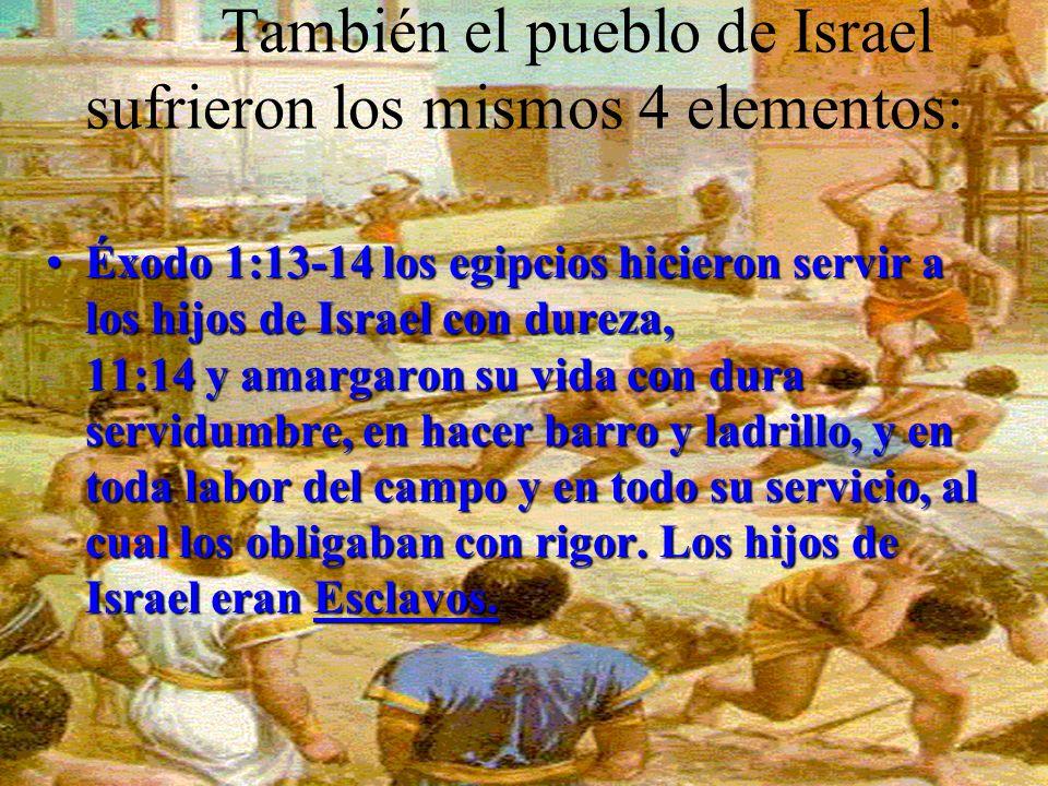 También el pueblo de Israel sufrieron los mismos 4 elementos: ÉxodoÉxodo 1:13-14 los egipcios hicieron servir a los hijos de Israel con dureza, 11:14