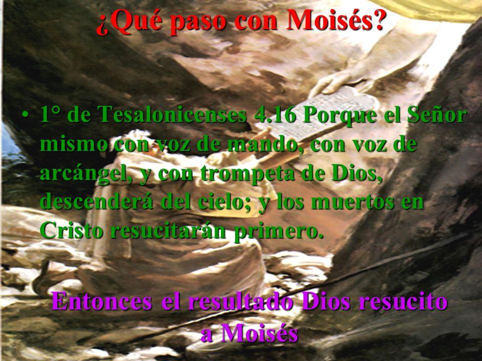 ¿Qué paso con Moisés? 1°1° de Tesalonicenses 4.16 Porque el Señor mismo con voz de mando, con voz de arcángel, y con trompeta de Dios, descenderá del