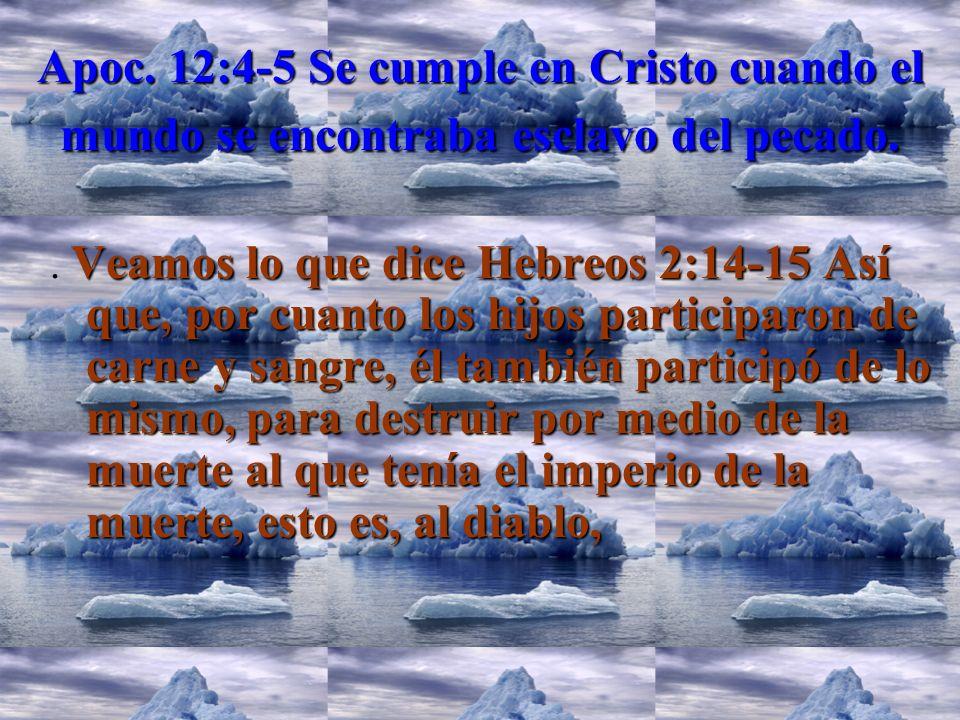 Apoc. 12:4-5 Se cumple en Cristo cuando el mundo se encontraba esclavo del pecado.. Veamos lo que dice Hebreos 2:14-15 Así que, por cuanto los hijos p