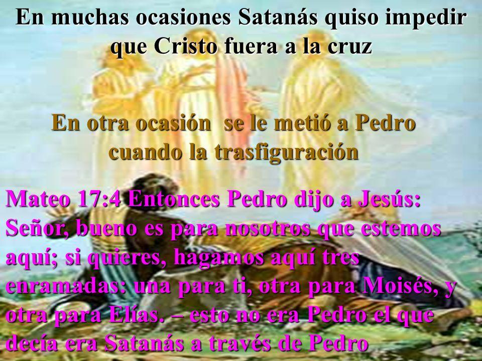 En muchas ocasiones Satanás quiso impedir que Cristo fuera a la cruz En otra ocasión se le metió a Pedro cuando la trasfiguración Mateo 17:4 Entonces