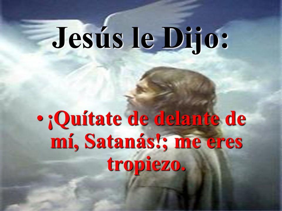 Jesús le Dijo: ¡Quítate de delante de mí, Satanás!; me eres tropiezo.