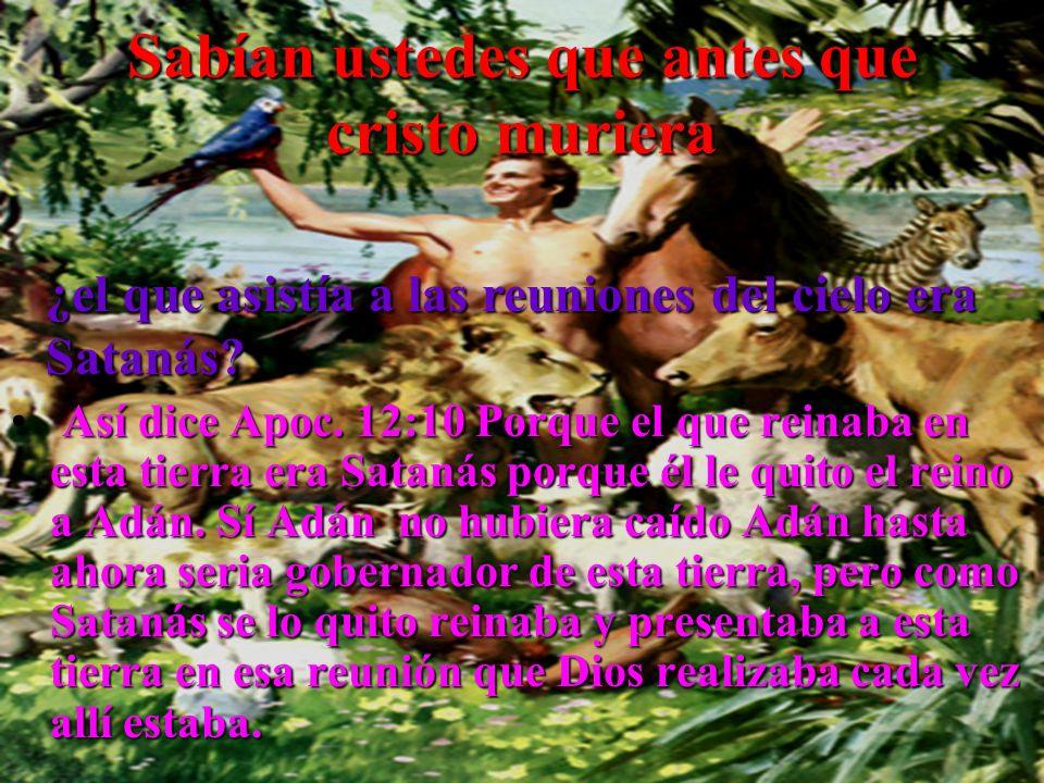 Sabían ustedes que antes que cristo muriera Así dice Apoc. 12:10 Porque el que reinaba en esta tierra era Satanás porque él le quito el reino a Adán.