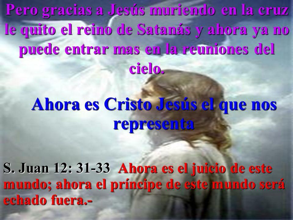 Pero gracias a Jesús muriendo en la cruz le quito el reino de Satanás y ahora ya no puede entrar mas en la reuniones del cielo. Ahora es Cristo Jesús