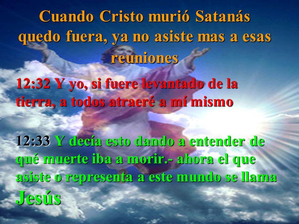 Cuando Cuando Cristo murió Satanás quedo fuera, ya no asiste mas a esas reuniones 12:32 Y yo, si fuere levantado de la tierra, a todos atraeré a mí mi