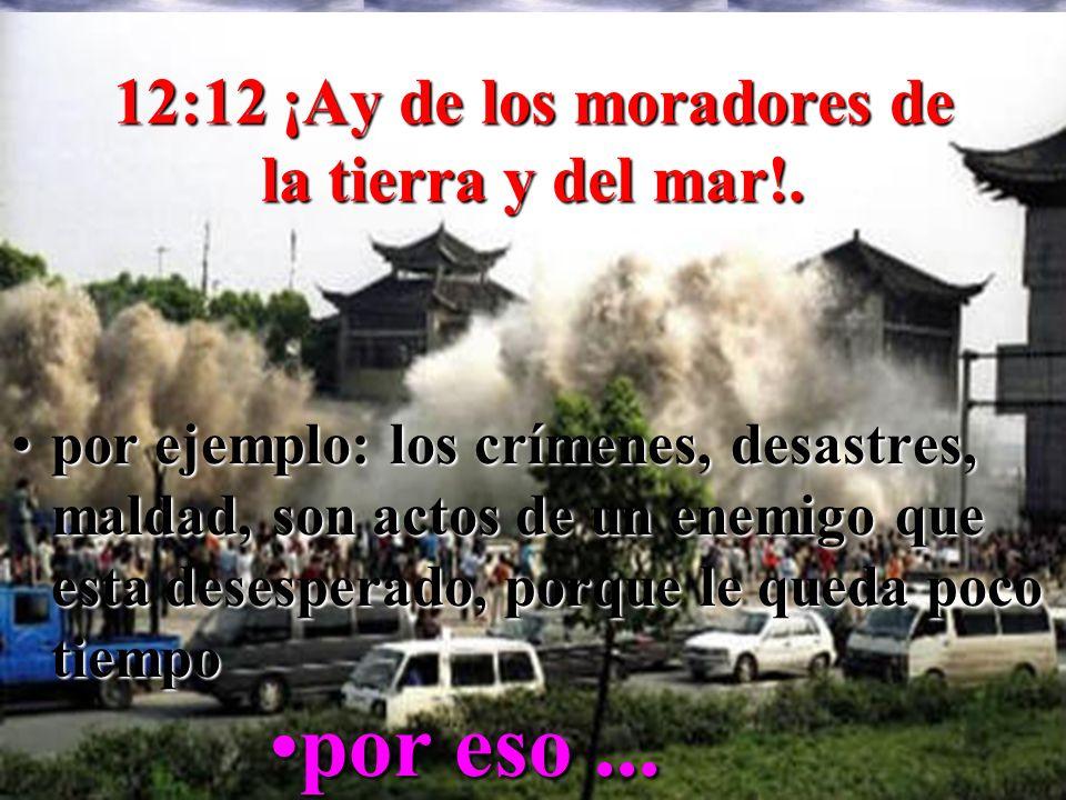 12:12 ¡Ay de los moradores de la tierra y del mar!. porpor ejemplo: los crímenes, desastres, maldad, son actos de un enemigo que esta desesperado, por