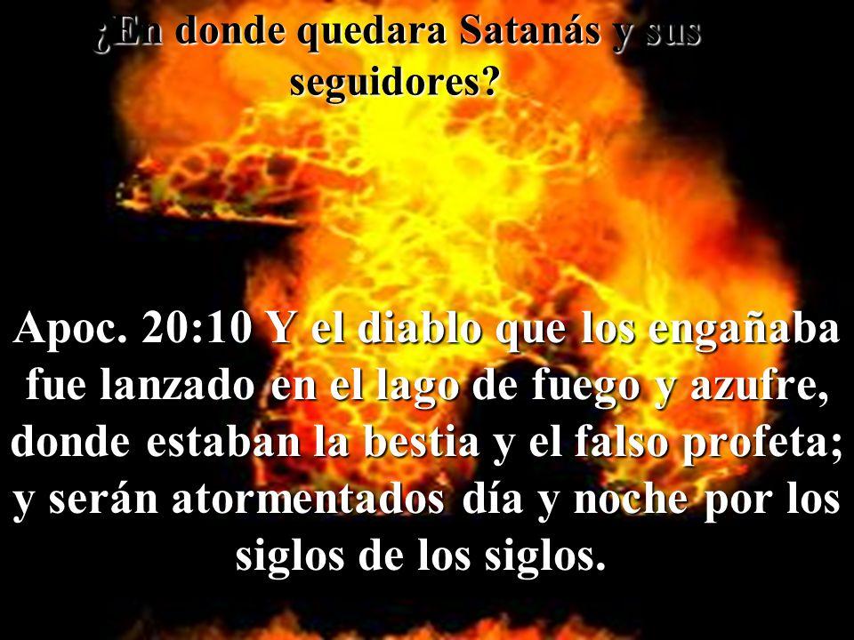 ¿En ¿En donde quedara Satanás y sus seguidores? Apoc. 20:10 Y el diablo que los engañaba fue lanzado en el lago de fuego y azufre, donde estaban la be