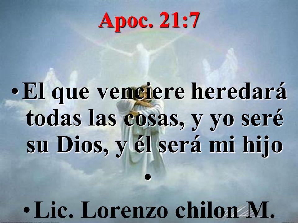 Apoc. 21:7 El que venciere heredará todas las cosas, y yo seré su Dios, y él será mi hijo Lic. Lorenzo chilon M.