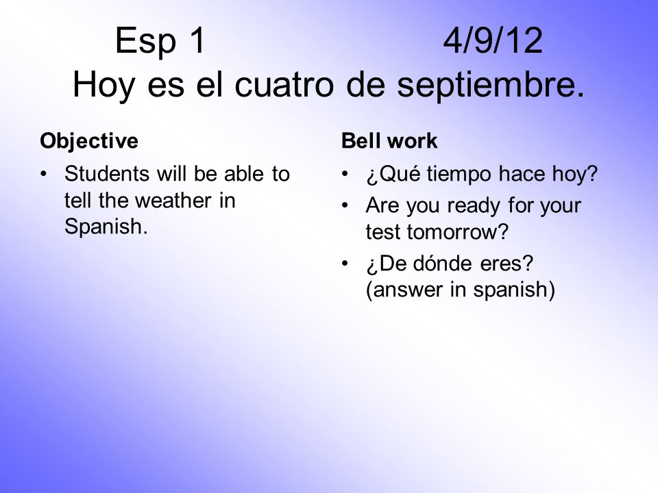 ObjectiveBell work Students will be able to tell the weather in Spanish. ¿Qué tiempo hace hoy? Are you ready for your test tomorrow? ¿De dónde eres? (