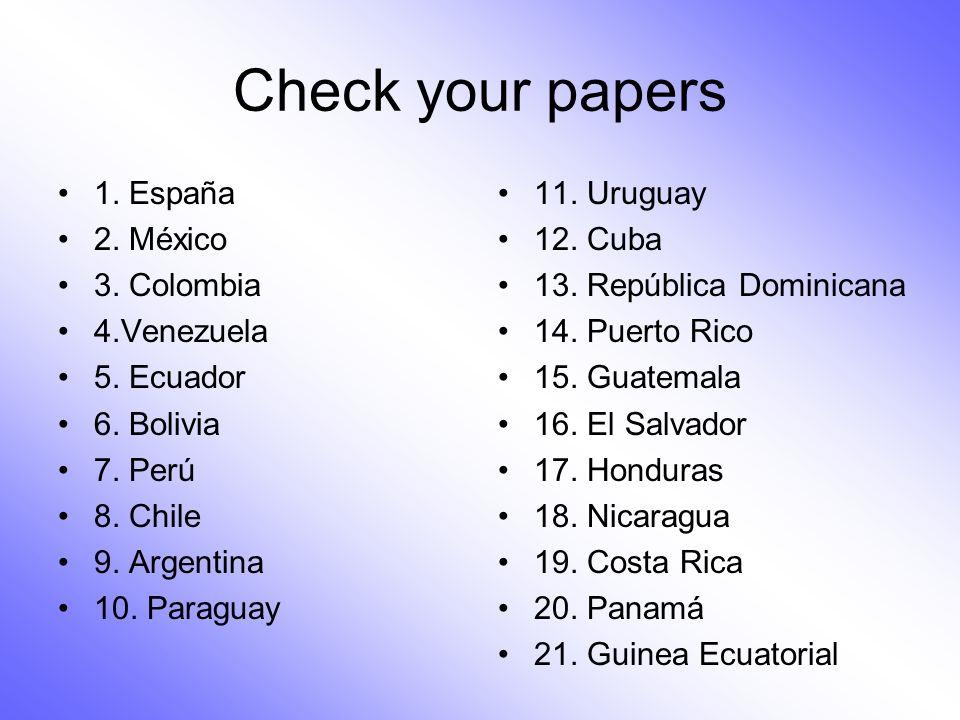 Check your papers 1. España 2. México 3. Colombia 4.Venezuela 5. Ecuador 6. Bolivia 7. Perú 8. Chile 9. Argentina 10. Paraguay 11. Uruguay 12. Cuba 13