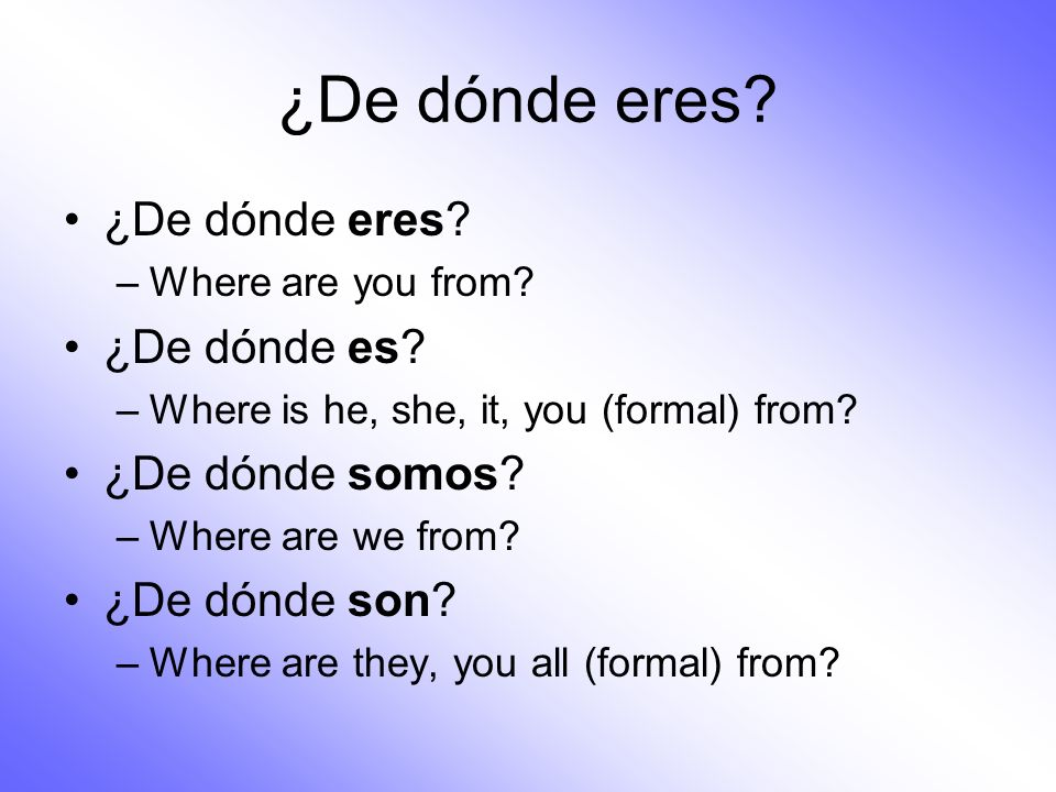 ¿De dónde eres? –Where are you from? ¿De dónde es? –Where is he, she, it, you (formal) from? ¿De dónde somos? –Where are we from? ¿De dónde son? –Wher