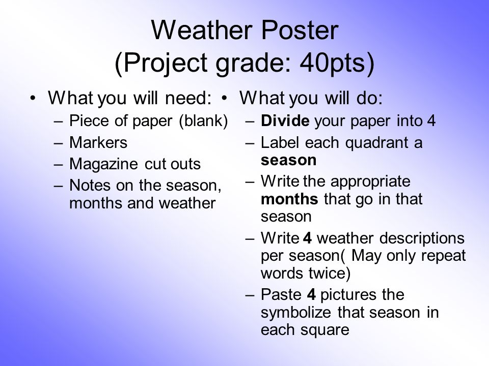 Weather Poster (Project grade: 40pts) What you will need: –Piece of paper (blank) –Markers –Magazine cut outs –Notes on the season, months and weather
