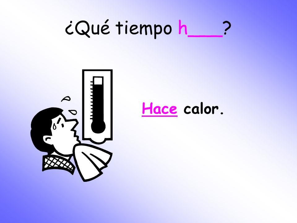¿Qué tiempo h___? Hace calor.