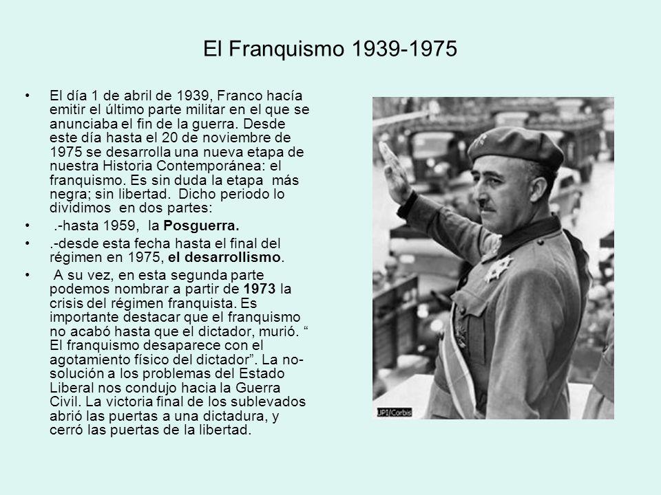 El Franquismo 1939-1975 El día 1 de abril de 1939, Franco hacía emitir el último parte militar en el que se anunciaba el fin de la guerra. Desde este