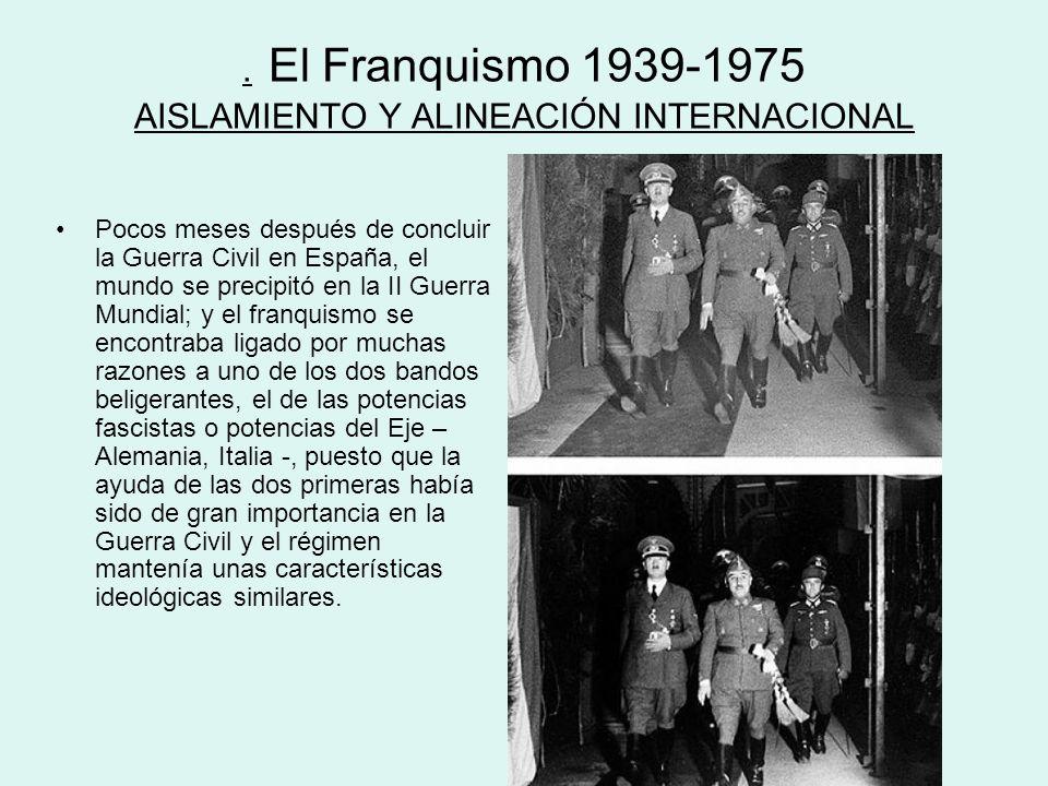 . El Franquismo 1939-1975 AISLAMIENTO Y ALINEACIÓN INTERNACIONAL Pocos meses después de concluir la Guerra Civil en España, el mundo se precipitó en l
