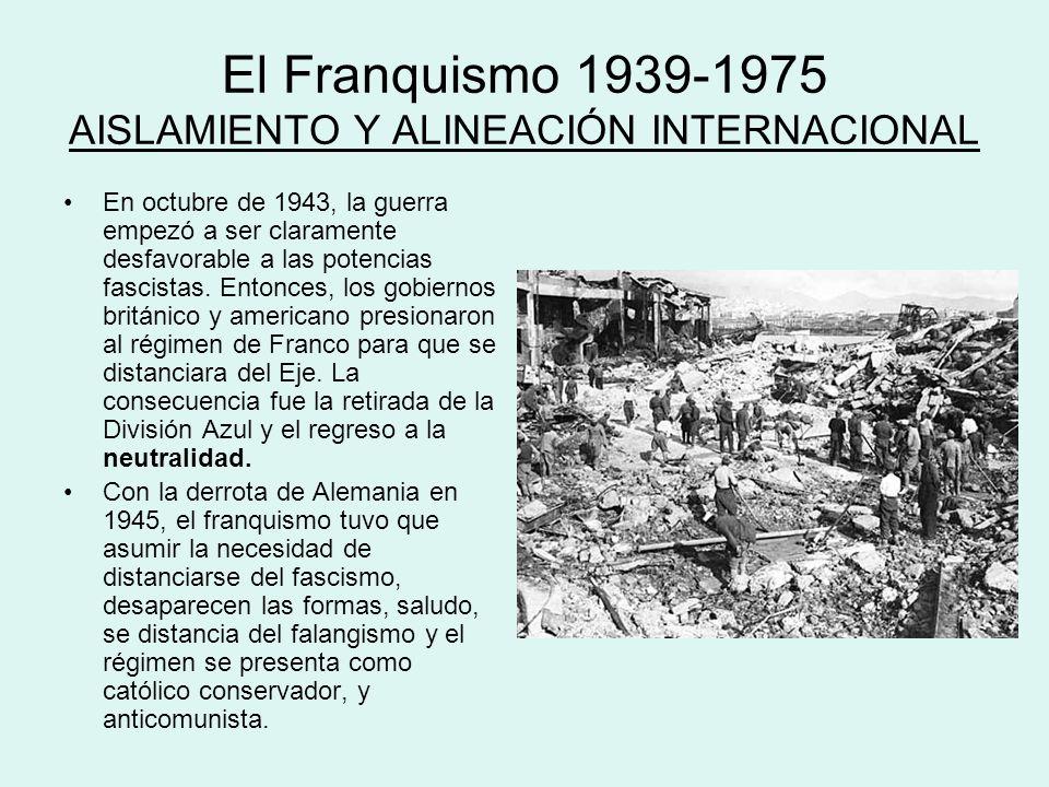 El Franquismo 1939-1975 AISLAMIENTO Y ALINEACIÓN INTERNACIONAL En octubre de 1943, la guerra empezó a ser claramente desfavorable a las potencias fasc