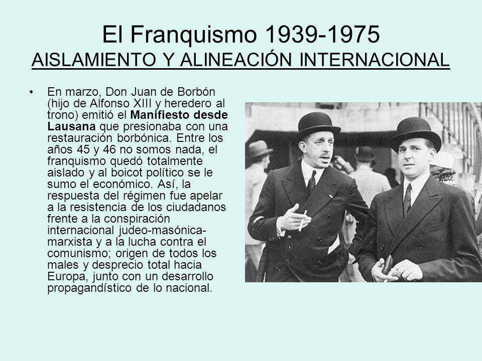 El Franquismo 1939-1975 AISLAMIENTO Y ALINEACIÓN INTERNACIONAL En marzo, Don Juan de Borbón (hijo de Alfonso XIII y heredero al trono) emitió el Manif