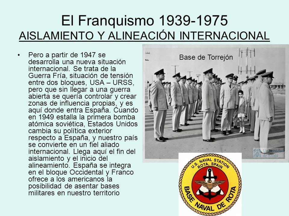El Franquismo 1939-1975 AISLAMIENTO Y ALINEACIÓN INTERNACIONAL Pero a partir de 1947 se desarrolla una nueva situación internacional. Se trata de la G
