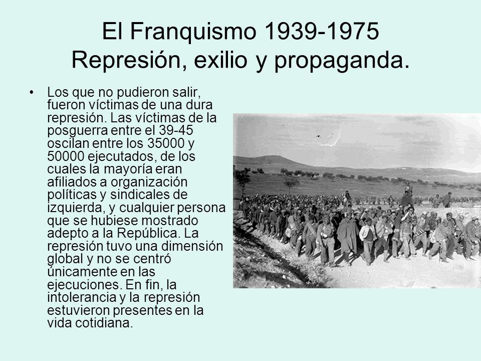 El Franquismo 1939-1975 Represión, exilio y propaganda. Los que no pudieron salir, fueron víctimas de una dura represión. Las víctimas de la posguerra