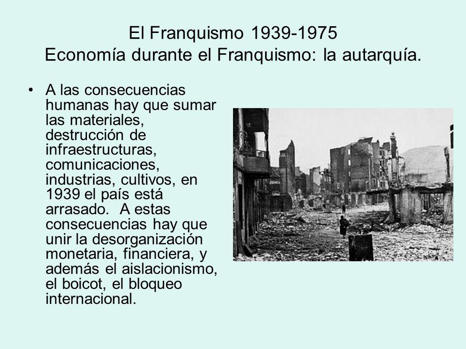 El Franquismo 1939-1975 Economía durante el Franquismo: la autarquía. A las consecuencias humanas hay que sumar las materiales, destrucción de infraes