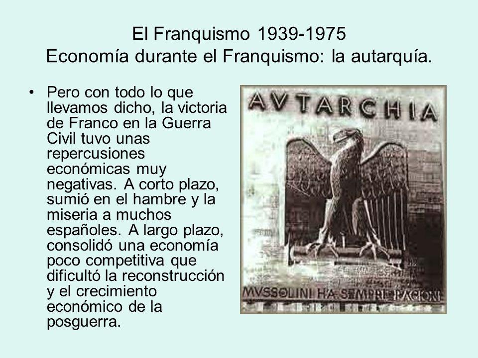 El Franquismo 1939-1975 Economía durante el Franquismo: la autarquía. Pero con todo lo que llevamos dicho, la victoria de Franco en la Guerra Civil tu