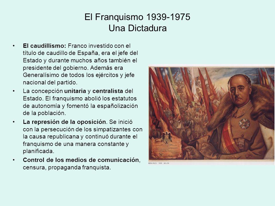 El Franquismo 1939-1975 Una Dictadura El caudillismo: Franco investido con el título de caudillo de España, era el jefe del Estado y durante muchos añ