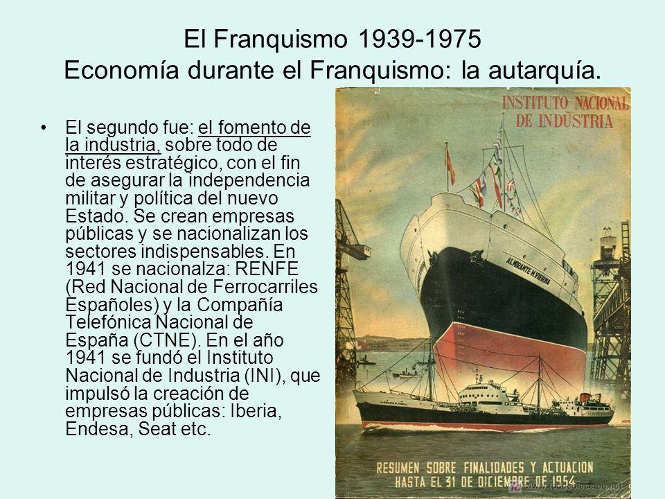 El Franquismo 1939-1975 Economía durante el Franquismo: la autarquía. El segundo fue: el fomento de la industria, sobre todo de interés estratégico, c