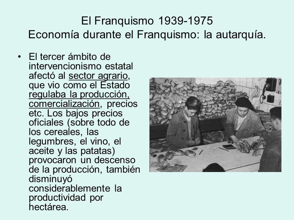 El Franquismo 1939-1975 Economía durante el Franquismo: la autarquía. El tercer ámbito de intervencionismo estatal afectó al sector agrario, que vio c