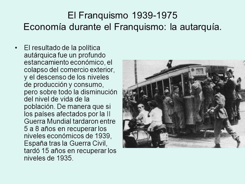 El Franquismo 1939-1975 Economía durante el Franquismo: la autarquía. El resultado de la política autárquica fue un profundo estancamiento económico,