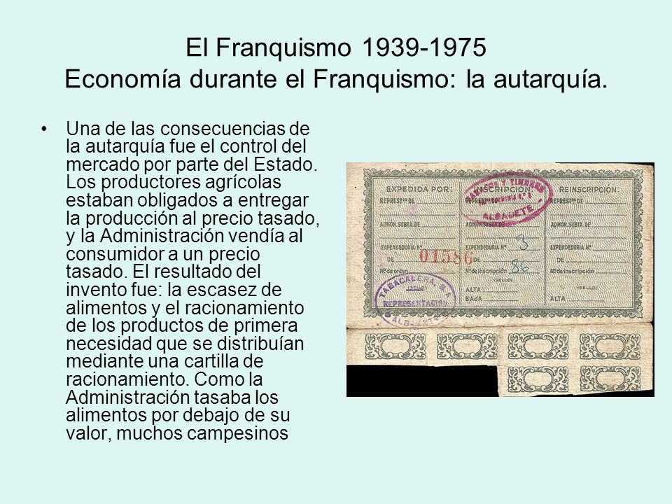 El Franquismo 1939-1975 Economía durante el Franquismo: la autarquía. Una de las consecuencias de la autarquía fue el control del mercado por parte de
