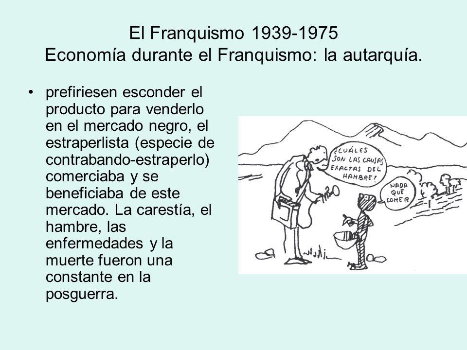 El Franquismo 1939-1975 Economía durante el Franquismo: la autarquía. prefiriesen esconder el producto para venderlo en el mercado negro, el estraperl