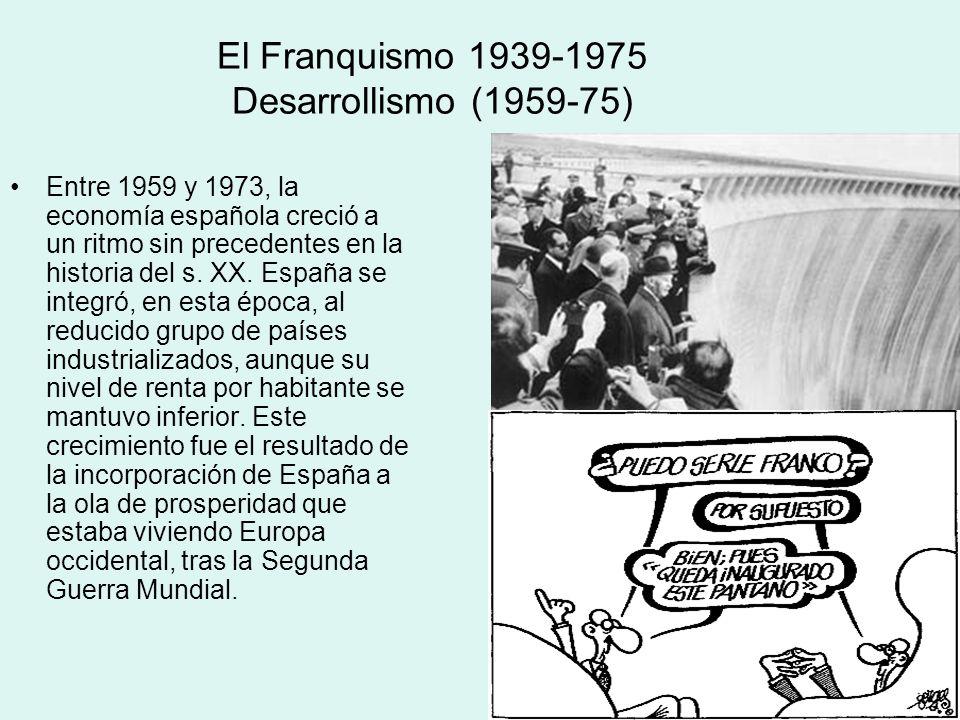 El Franquismo 1939-1975 Desarrollismo (1959-75) Entre 1959 y 1973, la economía española creció a un ritmo sin precedentes en la historia del s. XX. Es