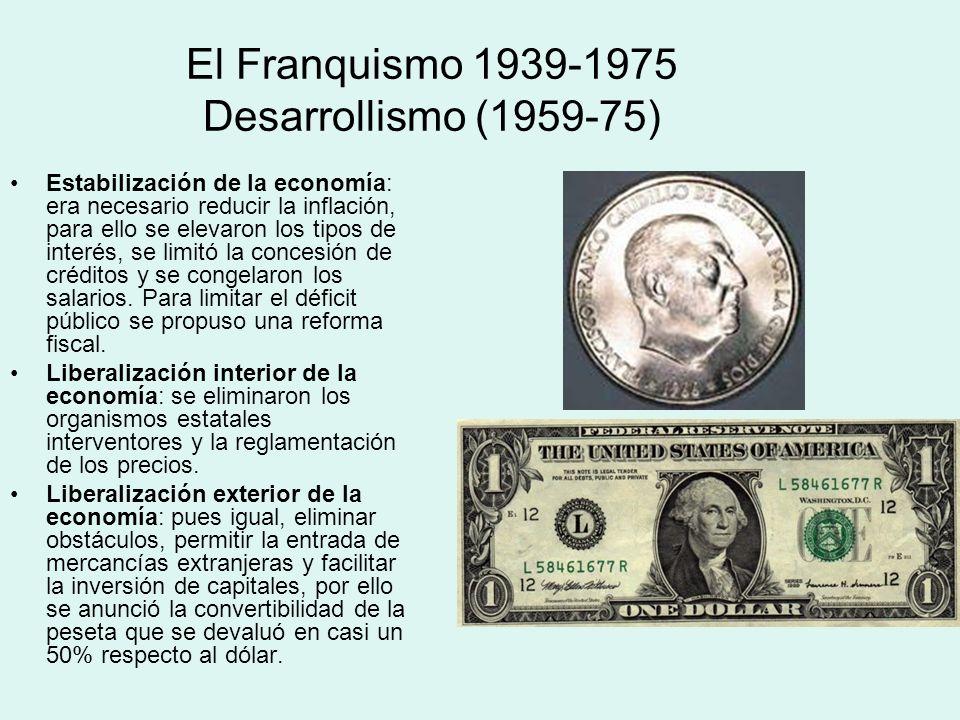El Franquismo 1939-1975 Desarrollismo (1959-75) Estabilización de la economía: era necesario reducir la inflación, para ello se elevaron los tipos de