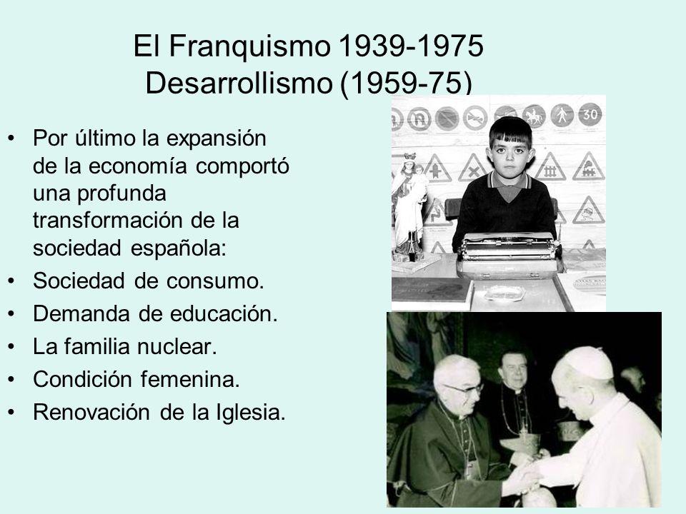 El Franquismo 1939-1975 Desarrollismo (1959-75) Por último la expansión de la economía comportó una profunda transformación de la sociedad española: S