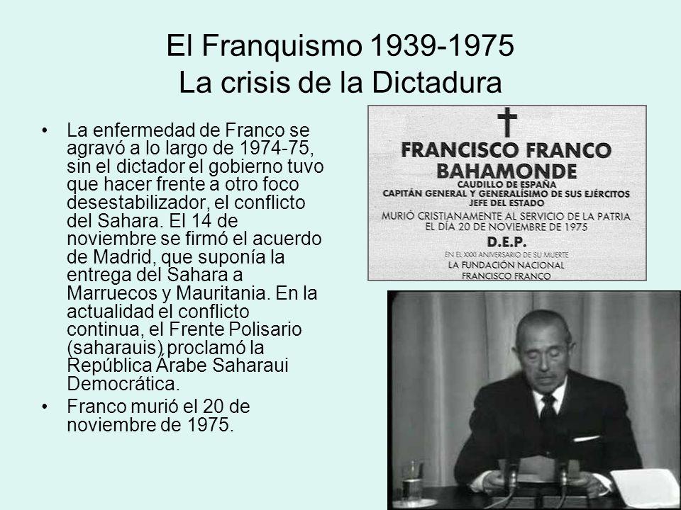 El Franquismo 1939-1975 La crisis de la Dictadura La enfermedad de Franco se agravó a lo largo de 1974-75, sin el dictador el gobierno tuvo que hacer