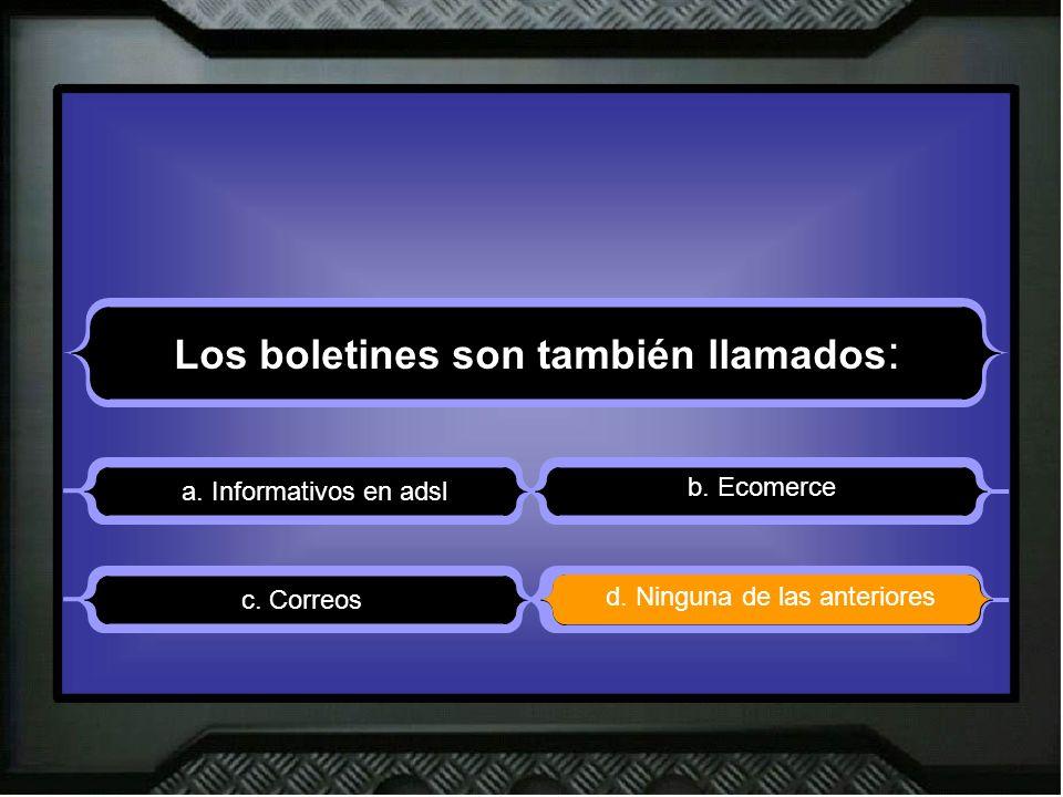 Los boletines son también llamados : a. Informativos en adsl b. Ecomerce d. Ninguna de las anteriores c. Correos