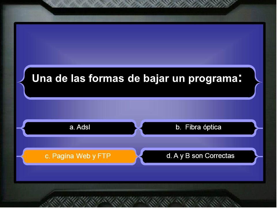Una de las formas de bajar un programa : a. Adslb. Fibra óptica d. A y B son Correctas c. Pagína Web y FTP