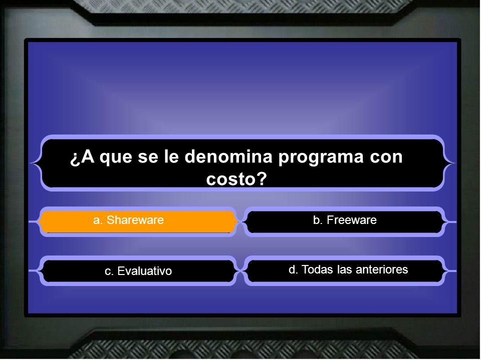 ¿A que se le denomina programa con costo? a. Sharewareb. Freeware d. Todas las anteriores c. Evaluativo