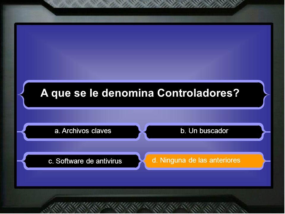 A que se le denomina Controladores? a. Archivos clavesb. Un buscador d. Ninguna de las anteriores c. Software de antivirus