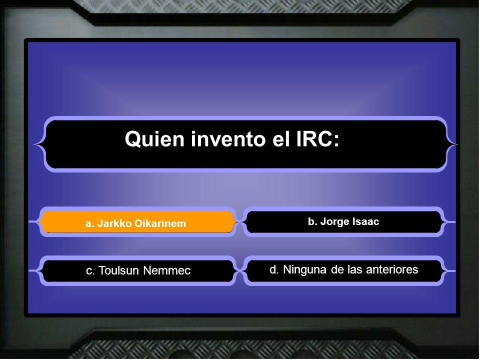 Quien invento el IRC: a. Jarkko Oikarinem b. Jorge Isaac d. Ninguna de las anteriores c. Toulsun Nemmec
