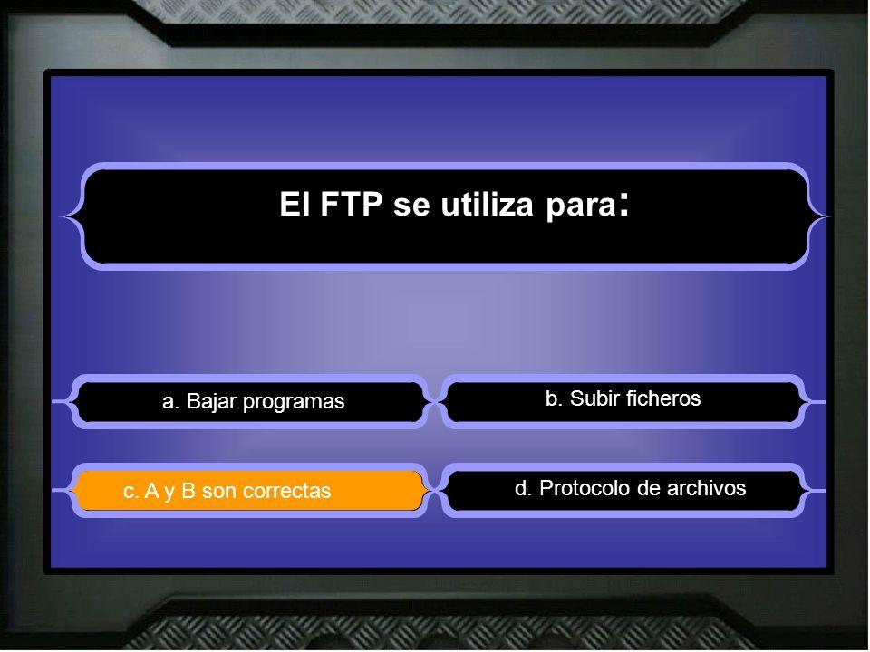 El FTP se utiliza para : a. Bajar programas b. Subir ficheros d. Protocolo de archivos c. A y B son correctas