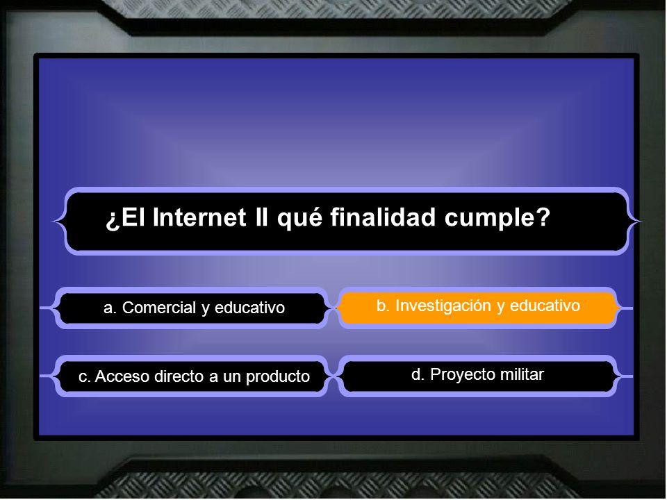 ¿El Internet II qué finalidad cumple? a. Comercial y educativo b. Investigación y educativo d. Proyecto militar c. Acceso directo a un producto