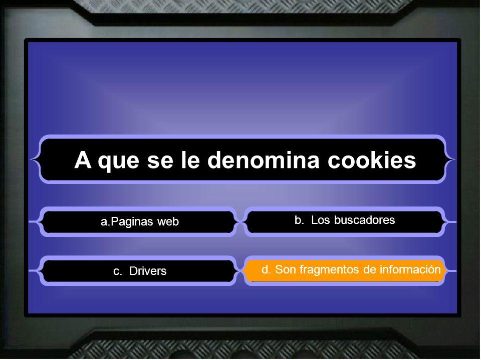 A que se le denomina cookies a.Paginas web b. Los buscadores d. Son fragmentos de información c. Drivers