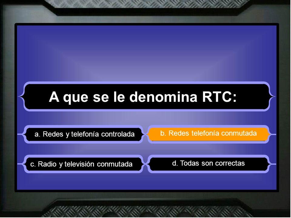 A que se le denomina RTC: a. Redes y telefonía controlada b. Redes telefonía conmutada d. Todas son correctas c. Radio y televisión conmutada