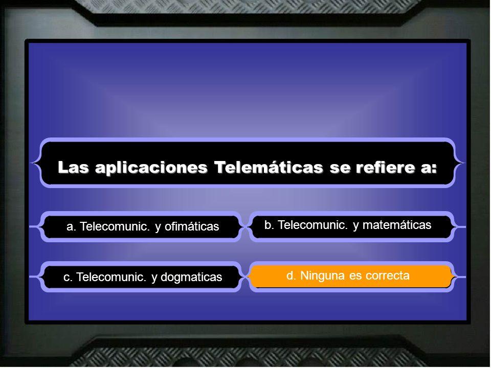 Las aplicaciones Telemáticas se refiere a: a. Telecomunic. y ofimáticas b. Telecomunic. y matemáticas d. Ninguna es correcta c. Telecomunic. y dogmati