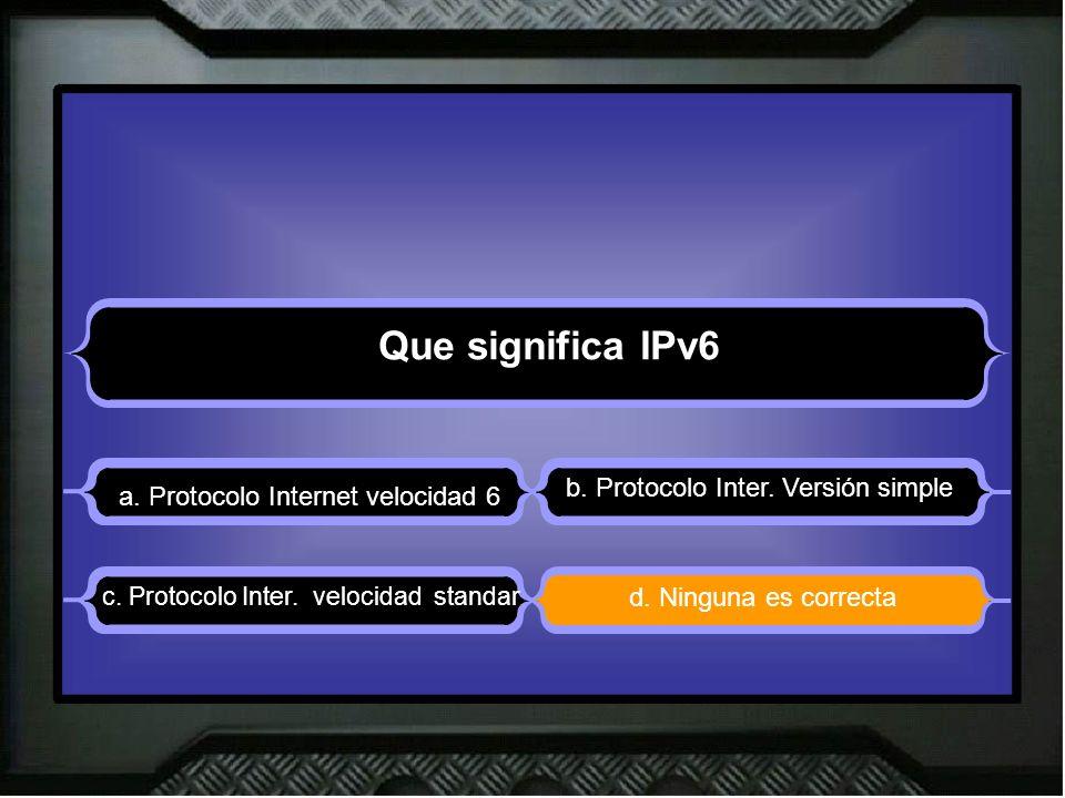Que significa IPv6 a. Protocolo Internet velocidad 6 b. Protocolo Inter. Versión simple d. Ninguna es correcta c. Protocolo Inter. velocidad standar